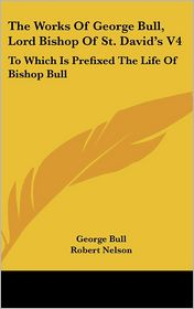 The Works Of George Bull, Lord Bishop Of St. David'S V4 - George Bull, Robert Nelson