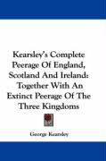 Kearsley's Complete Peerage of England, Scotland and Ireland: Together with an Extinct Peerage of the Three Kingdoms