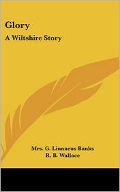 Glory: A Wiltshire Story - Mrs G. Linnaeus Banks, R.B. Wallace (Illustrator), G.C. Banke (Illustrator)