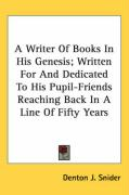 A Writer of Books in His Genesis; Written for and Dedicated to His Pupil-Friends Reaching Back in a Line of Fifty Years