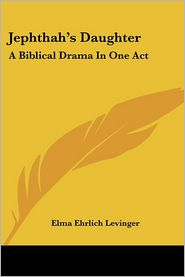 Jephthah's Daughter: A Biblical Drama in One Act - Elma Ehrlich Levinger