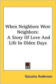 When Neighbors Were Neighbors: A Story of Love and Life in Olden Days - Galusha Anderson