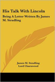 His Talk with Lincoln: Being a Letter Written by James M. Stradling - James M. Stradling, Foreword by Godfrey Rathbone Benson Charnwood, Leigh M. Hodges (Introduction)