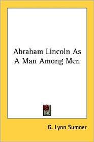 Abraham Lincoln As a Man among Men - G. Lynn Sumner