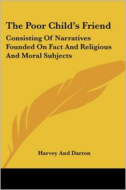 Poor Child's Friend: Consisting of Narratives Founded on Fact and Religious and Moral Subjects - Harvey & Darton Publishing, Harvey and Darton