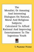 The Moralist; Or Amusing and Interesting Dialogues on Natural, Moral and Religious Subjects: Calculated to Afford Rational and Improving Entertainment