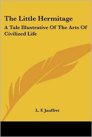 Little Hermitage: A Tale Illustrative of the Arts of Civilized Life - L.F. Jauffret