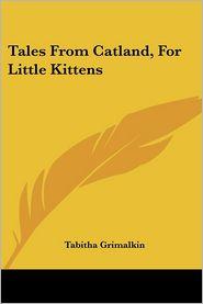 Tales from Catland, for Little Kittens - Tabitha Grimalkin