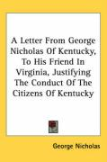 A Letter from George Nicholas of Kentucky, to His Friend in Virginia, Justifying the Conduct of the Citizens of Kentucky