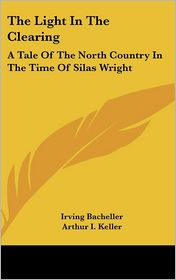 The Light in the Clearing: A Tale of the North Country in the Time of Silas Wright - Irving Bacheller, Arthur I. Keller (Illustrator)