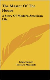 The Master of the House: A Story of Modern American Life - Edgar James, Edward Marshall