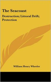 The Seacoast: Destruction; Littoral Drift; Protection - William Henry Wheeler