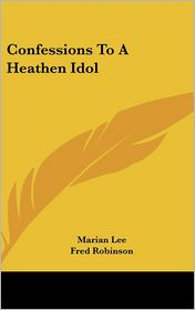 Confessions to a Heathen Idol - Marian Lee, Fred Robinson (Illustrator)