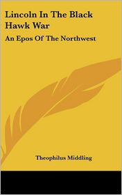 Lincoln in the Black Hawk War: An Epos of the Northwest - Theophilus Middling