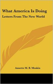 What America Is Doing: Letters from the New World - Annette M.B. Meakin