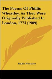 Poems of Phillis Wheatley, as They Were Originally Published in London 1773 - Phillis Wheatley