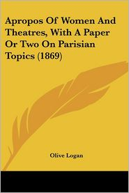 Apropos of Women and Theatres, with a Paper or Two on Parisian Topics - Olive Logan