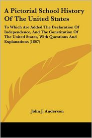 Pictorial School History of the United States: To Which Are Added the Declaration of Independence, and the Constitution of the United States, with Q - John J. Anderson