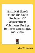 Historical Sketch of the Old Sixth Regiment of Massachusetts Volunteers During Its Three Campaigns, 1861-1864