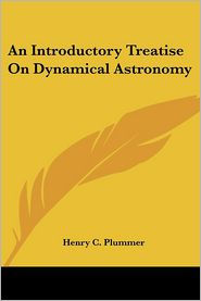 Introductory Treatise on Dynamical Astronomy - Henry C. Plummer