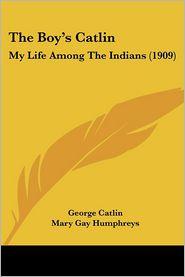 The Boy'S Catlin - George Catlin, Foreword by Mary Gay Humphreys