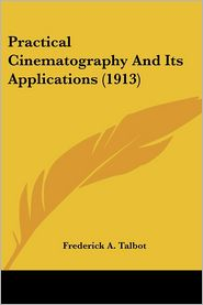 Practical Cinematography and Its Applications - Frederick A. Talbot