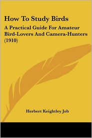 How to Study Birds: A Practical Guide for Amateur Bird-Lovers and Camera-Hunters (1910) - Herbert Keightley Job