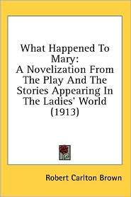 What Happened to Mary: A Novelization from the Play and the Stories Appearing in the Ladies' World (1913) - Robert Carlton Brown