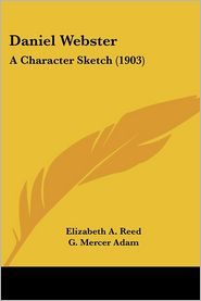 Daniel Webster: A Character Sketch (1903) - Elizabeth A. Reed, G. Mercer Adam