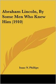 Abraham Lincoln, by Some Men Who Knew Him - Isaac Newton Phillips (Introduction)