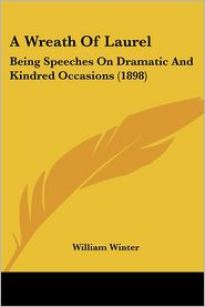 Wreath of Laurel: Being Speeches on Dramatic and Kindred Occasions (1898) - William Winter