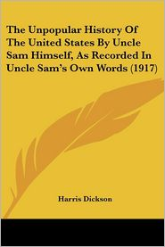 Unpopular History of the United States by Uncle Sam Himself, as Recorded in Uncle Sam's Own Words - Harris Dickson
