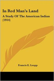 In Red Man's Land: A Study of the American Indian (1914) - Francis Ellington Leupp