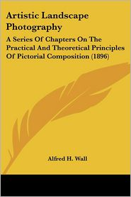 Artistic Landscape Photography: A Series of Chapters on the Practical and Theoretical Principles of Pictorial Composition (1896) - Alfred H. Wall