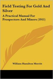 Field Testing for Gold and Silver: A Practical Manual for Prospectors and Miners (1911) - William Hamilton Merritt
