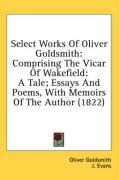 Select Works of Oliver Goldsmith: Comprising the Vicar of Wakefield: A Tale; Essays and Poems, with Memoirs of the Author (1822)