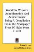 Woodrow Wilson's Administration and Achievements: Being a Compilation from the Newspaper Press of Eight Years (1921)