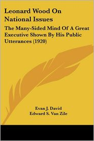 Leonard Wood on National Issues: The Many-Sided Mind of a Great Executive Shown by His Public Utterances (1920) - Evan J. David, Foreword by Edward S. Van Zile