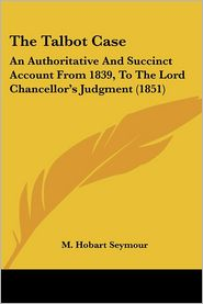 Talbot Case: An Authoritative and Succinct Account from 1839, to the Lord Chancellor's Judgment (1851) - Foreword by M. Hobart Seymour