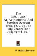 The Talbot Case: An Authoritative and Succinct Account from 1839, to the Lord Chancellor's Judgment (1851)
