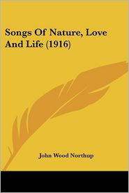 Songs of Nature, Love and Life - John Wood Northup