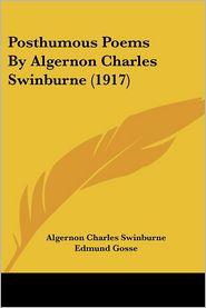 Posthumous Poems By Algernon Charles Swinburne (1917) - Algernon Charles Swinburne, Edmund Gosse (Editor), Thomas James Wise (Editor)