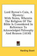 Lord Byron's Cain, a Mystery: With Notes, Wherein the Religion of the Bible Is Considered in Reference to Acknowledged Philosophy and Reason (1830)
