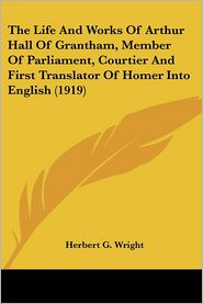The Life And Works Of Arthur Hall Of Grantham, Member Of Parliament, Courtier And First Translator Of Homer Into English (1919) - Herbert G. Wright
