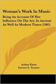Woman'S Work In Music - Arthur Elson, Everett E. Truette