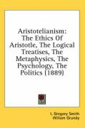 Aristotelianism: The Ethics of Aristotle, the Logical Treatises, the Metaphysics, the Psychology, the Politics (1889)