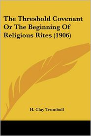 The Threshold Covenant Or The Beginning Of Religious Rites (1906) - H. Clay Trumbull