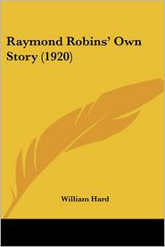 Raymond Robins' Own Story (1920) - William Hard