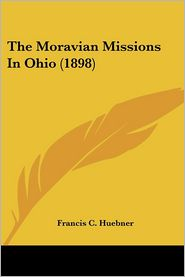 The Moravian Missions In Ohio (1898) - Francis C. Huebner