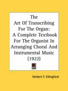 The Art of Transcribing for the Organ: A Complete Textbook for the Organist in Arranging Choral and Instrumental Music (1922)